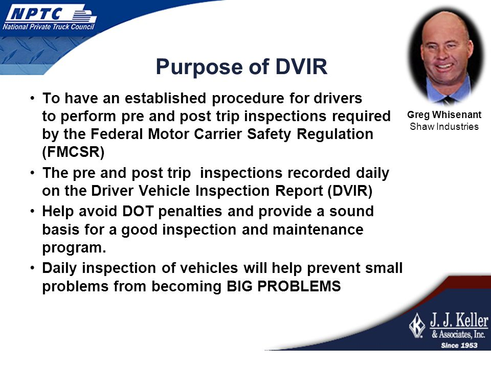 Purpose of DVIR To have an established procedure for drivers to perform pre and post trip inspections required by the Federal Motor Carrier Safety Reg