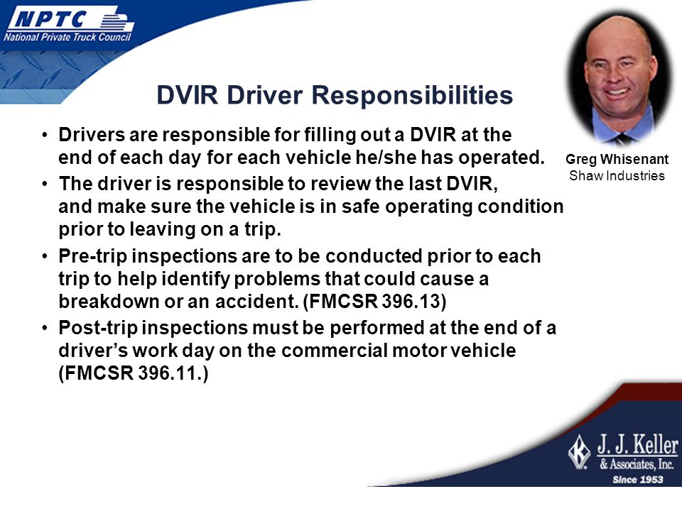 DVIR Driver Responsibilities Drivers are responsible for filling out a DVIR at the end of each day for each vehicle he/she has operated. The driver is