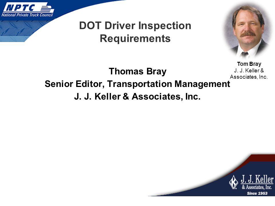 DOT Driver Inspection Requirements Thomas Bray Senior Editor, Transportation Management J. J. Keller & Associates, Inc. Tom Bray J. J. Keller & Associ