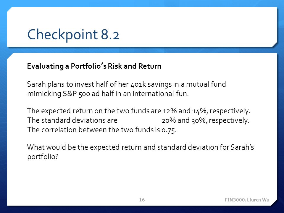Checkpoint 8.2 Evaluating a Portfolio's Risk and Return Sarah plans to invest half of her 401k savings in a mutual fund mimicking S&P 500 ad half in a