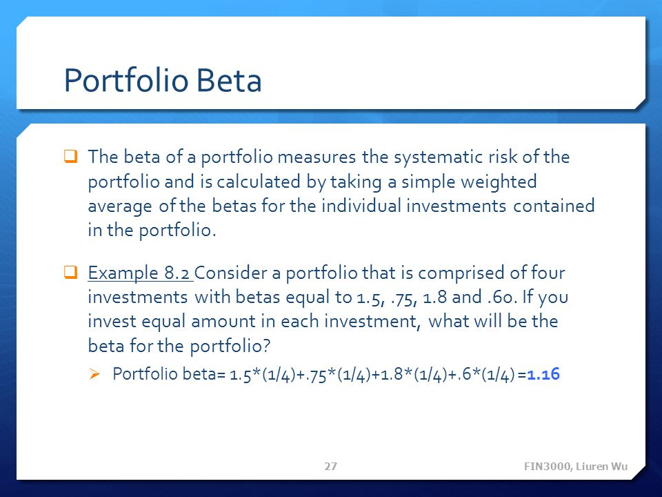 Portfolio Beta  The beta of a portfolio measures the systematic risk of the portfolio and is calculated by taking a simple weighted average of the be