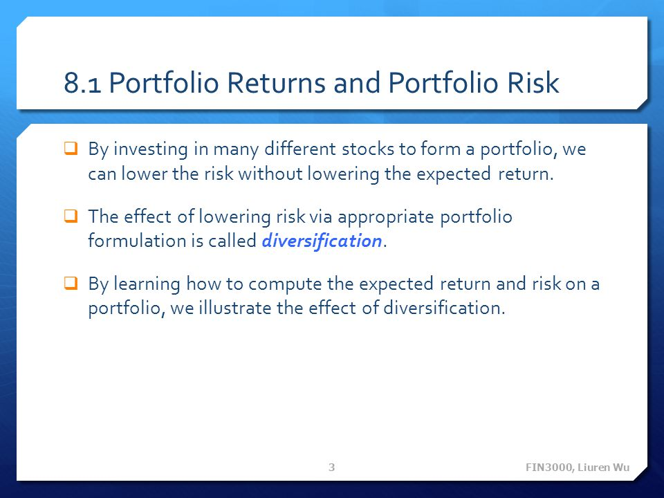 8.1 Portfolio Returns and Portfolio Risk  By investing in many different stocks to form a portfolio, we can lower the risk without lowering the expec