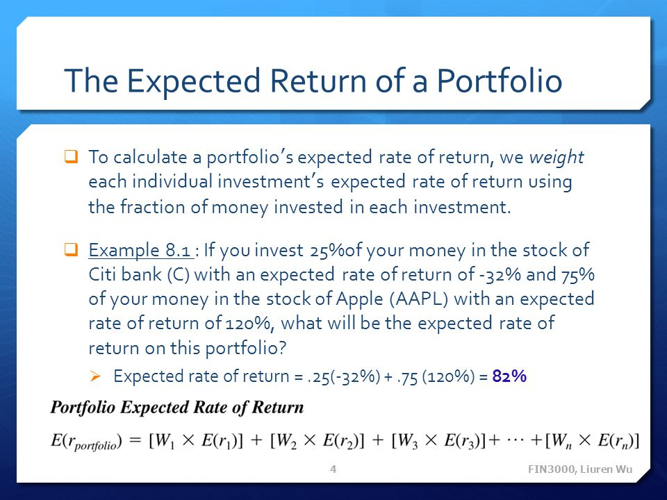 The Expected Return of a Portfolio  To calculate a portfolio's expected rate of return, we weight each individual investment's expected rate of retur