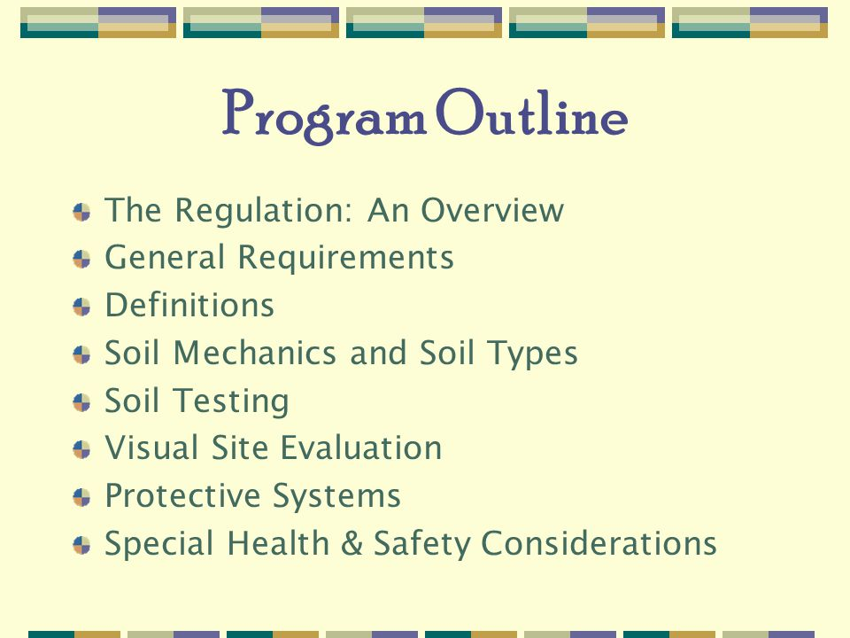 Program Outline The Regulation: An Overview General Requirements Definitions Soil Mechanics and Soil Types Soil Testing Visual Site Evaluation Protective Systems Special Health & Safety Considerations