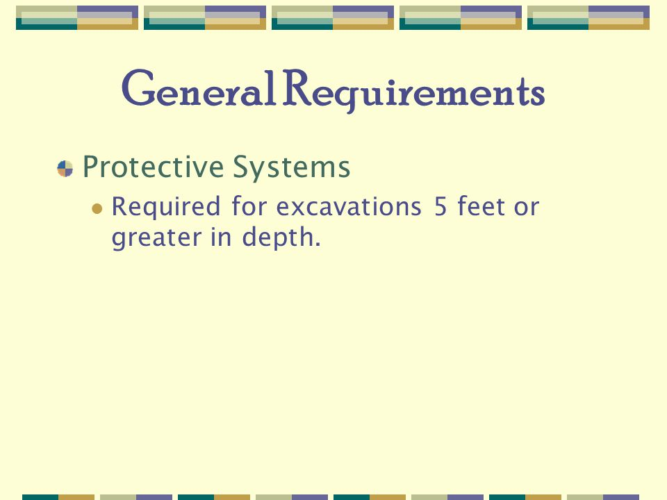 General Requirements Protective Systems Required for excavations 5 feet or greater in depth.