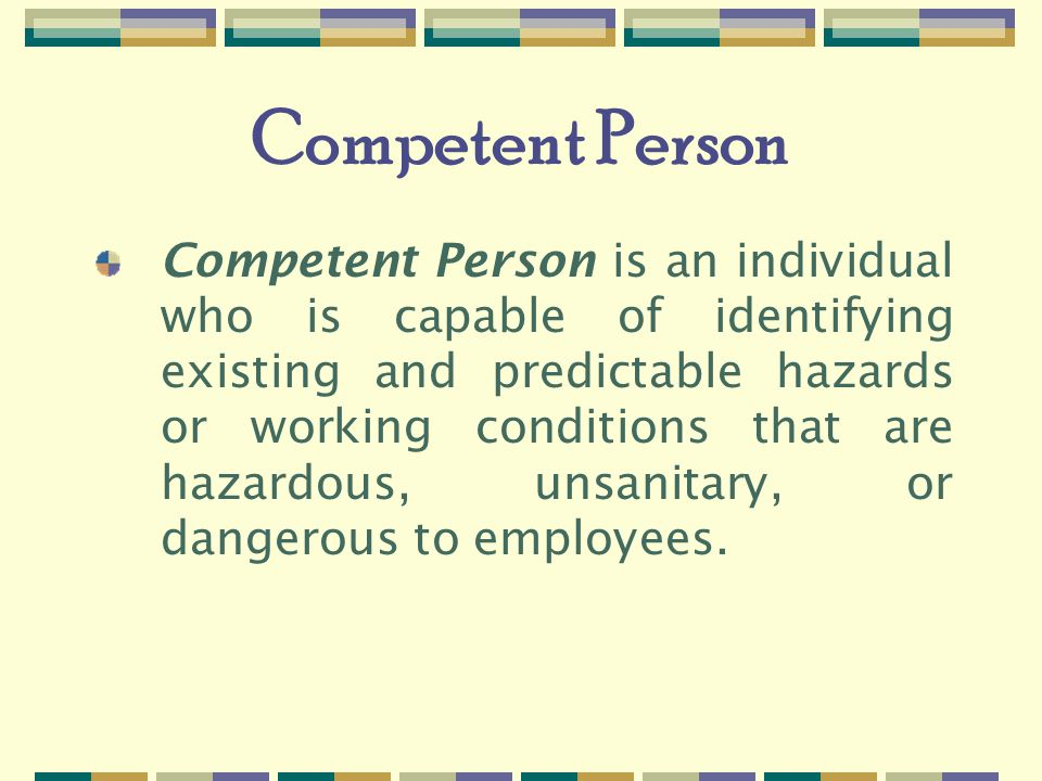 Competent Person Competent Person is an individual who is capable of identifying existing and predictable hazards or working conditions that are hazardous, unsanitary, or dangerous to employees.
