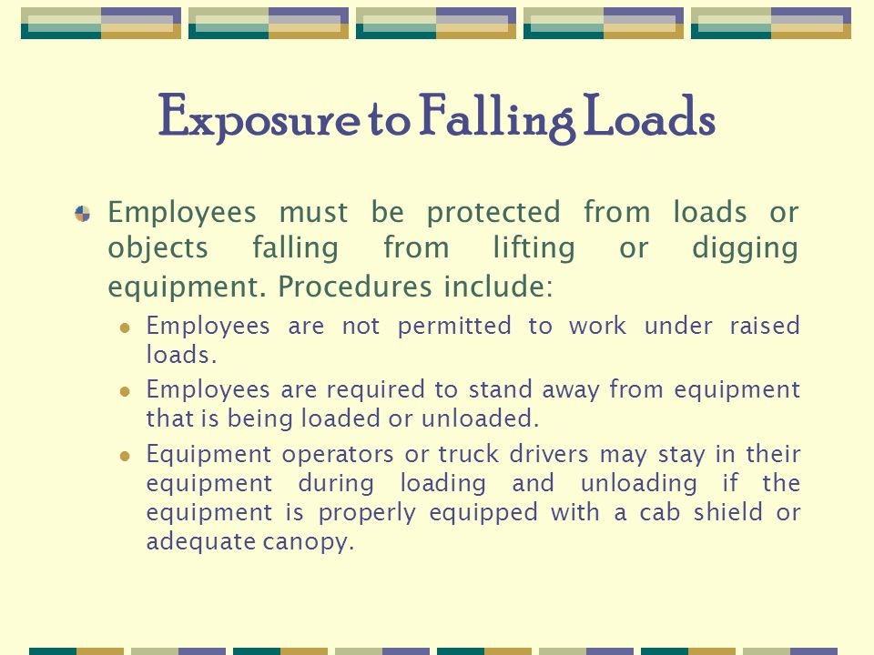 Exposure to Falling Loads Employees must be protected from loads or objects falling from lifting or digging equipment.