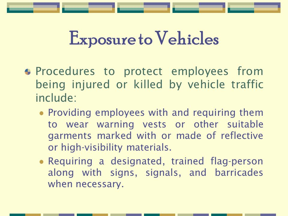Exposure to Vehicles Procedures to protect employees from being injured or killed by vehicle traffic include: Providing employees with and requiring them to wear warning vests or other suitable garments marked with or made of reflective or high-visibility materials.