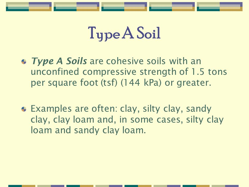 Type A Soil Type A Soils are cohesive soils with an unconfined compressive strength of 1.5 tons per square foot (tsf) (144 kPa) or greater.