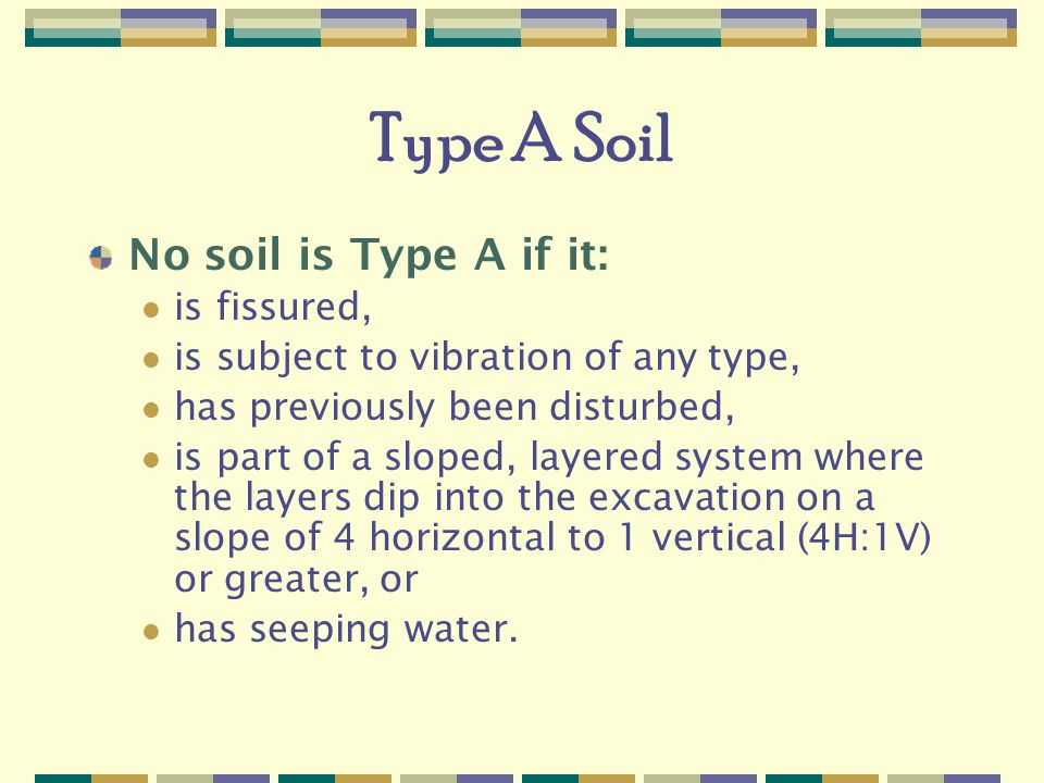 Type A Soil No soil is Type A if it: is fissured, is subject to vibration of any type, has previously been disturbed, is part of a sloped, layered system where the layers dip into the excavation on a slope of 4 horizontal to 1 vertical (4H:1V) or greater, or has seeping water.