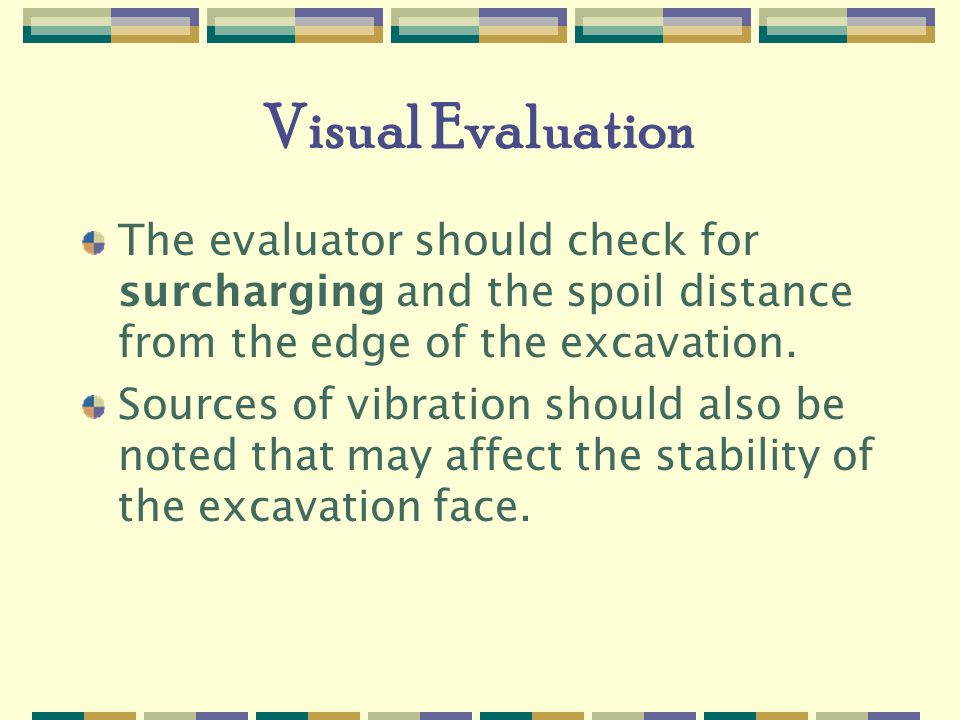 Visual Evaluation The evaluator should check for surcharging and the spoil distance from the edge of the excavation.