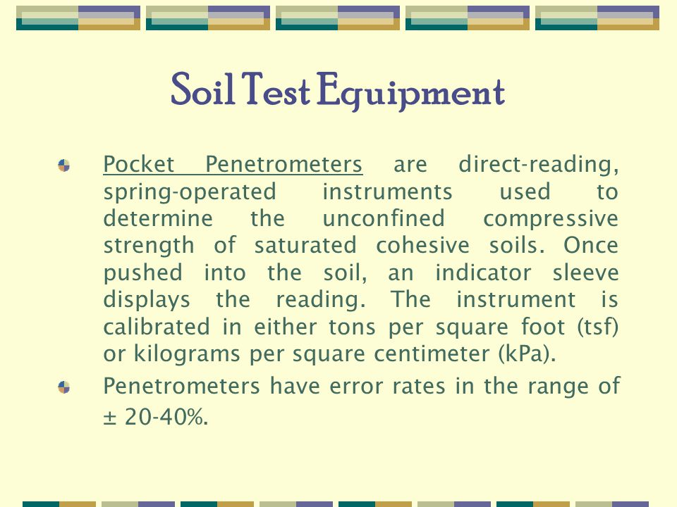 Soil Test Equipment Pocket Penetrometers are direct-reading, spring-operated instruments used to determine the unconfined compressive strength of saturated cohesive soils.