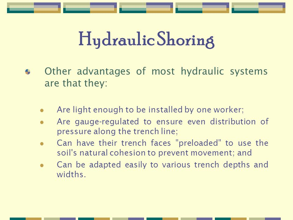 Hydraulic Shoring Other advantages of most hydraulic systems are that they: Are light enough to be installed by one worker; Are gauge-regulated to ensure even distribution of pressure along the trench line; Can have their trench faces preloaded to use the soil s natural cohesion to prevent movement; and Can be adapted easily to various trench depths and widths.
