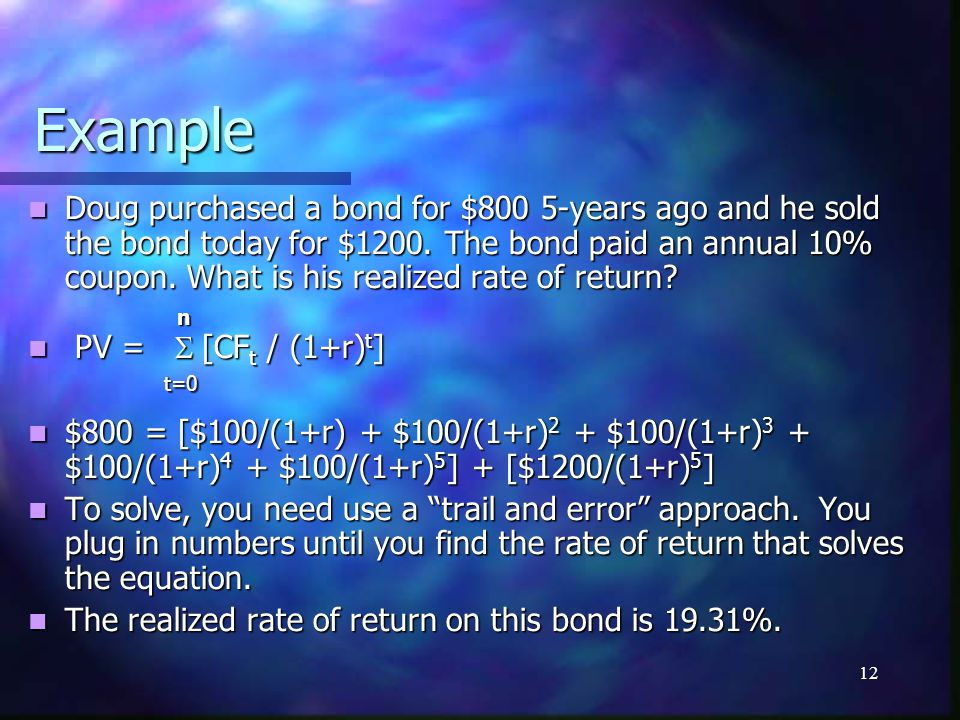 12 Example Doug purchased a bond for $800 5-years ago and he sold the bond today for $1200. The bond paid an annual 10% coupon. What is his realized r