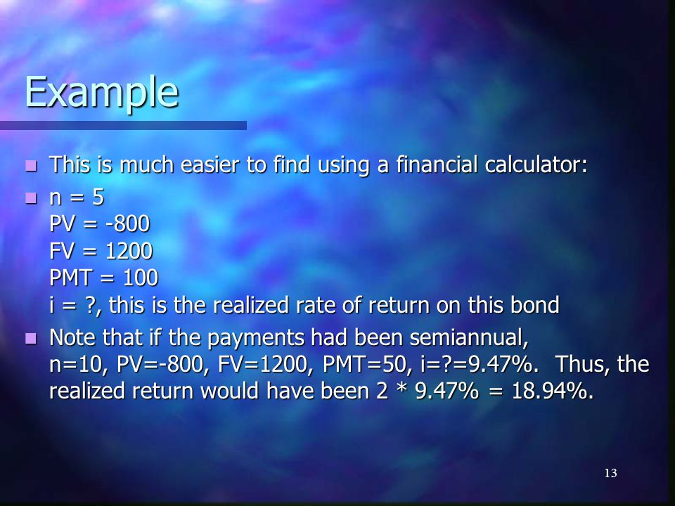 13 Example This is much easier to find using a financial calculator: This is much easier to find using a financial calculator: n = 5 PV = -800 FV = 1200 PMT = 100 i = ?, this is the realized rate of return on this bond n = 5 PV = -800 FV = 1200 PMT = 100 i = ?, this is the realized rate of return on this bond Note that if the payments had been semiannual, n=10, PV=-800, FV=1200, PMT=50, i=?=9.47%.