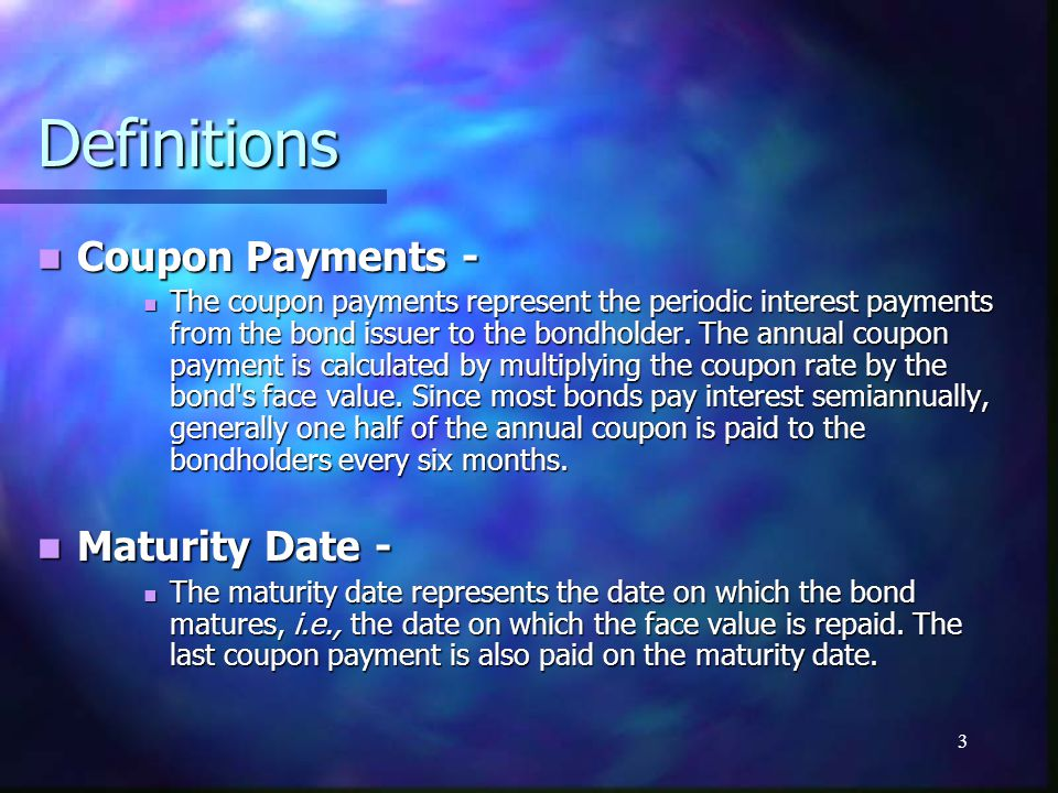 3 Definitions Coupon Payments - Coupon Payments - The coupon payments represent the periodic interest payments from the bond issuer to the bondholder.