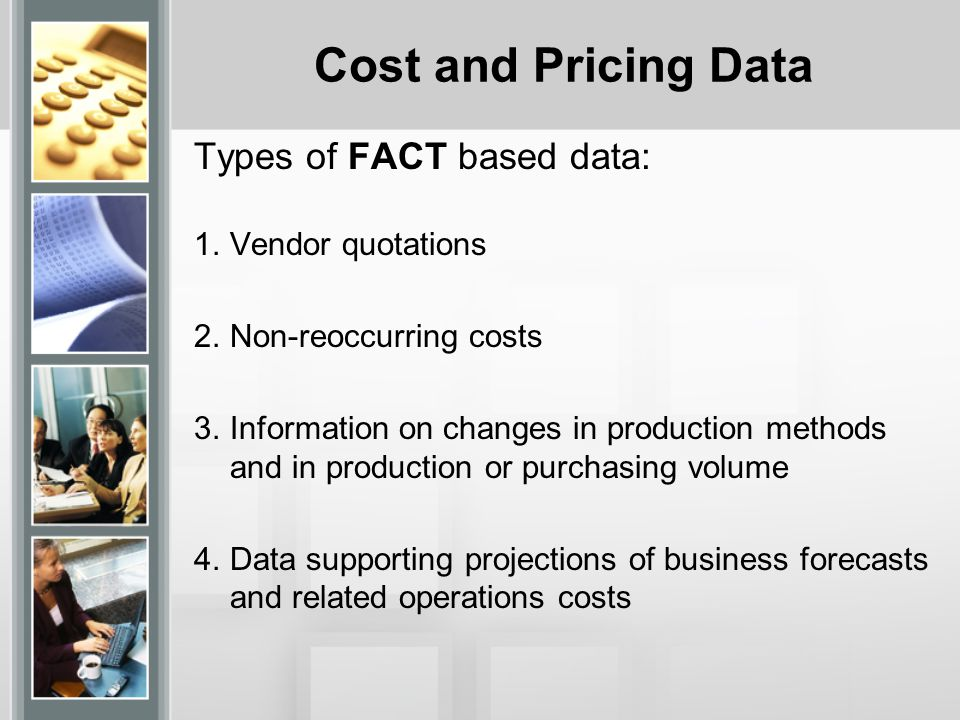 Cost and Pricing Data Types of FACT based data (continued): 5.Unit-cost trends such as those associated with labor efficiency 6.Make-or-Buy decisions 7.Estimated resources to attain business goals 8.Information on management decisions that could have a significant bearing on costs.