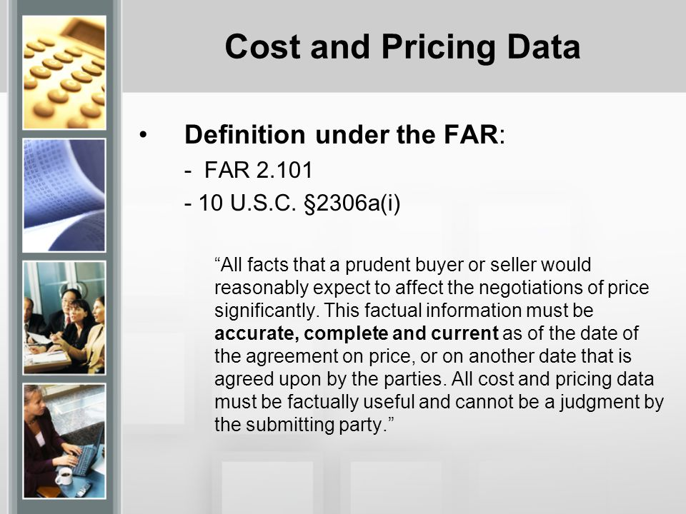 Cost and Pricing Data The Cost and Pricing Data (C&PD) must be FACT based, not judgments.
