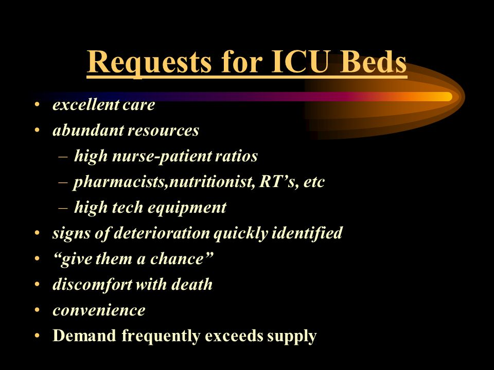 Requests for ICU Beds excellent care abundant resources –high nurse-patient ratios –pharmacists,nutritionist, RT's, etc –high tech equipment signs of