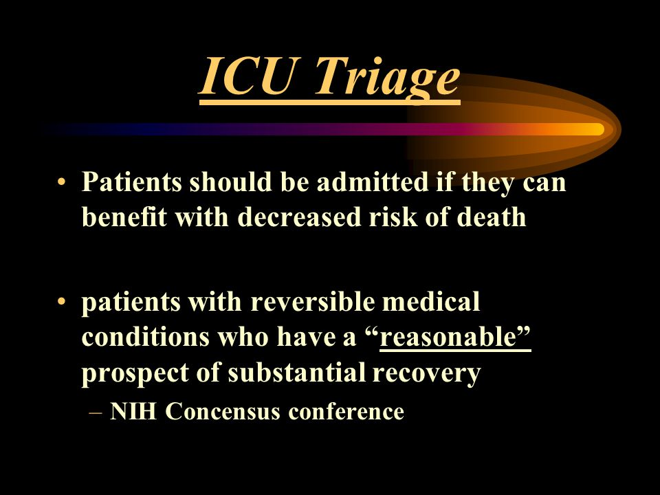 "ICU Triage Patients should be admitted if they can benefit with decreased risk of death patients with reversible medical conditions who have a ""reason"