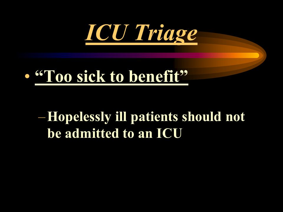"ICU Triage ""Too sick to benefit"" –Hopelessly ill patients should not be admitted to an ICU"