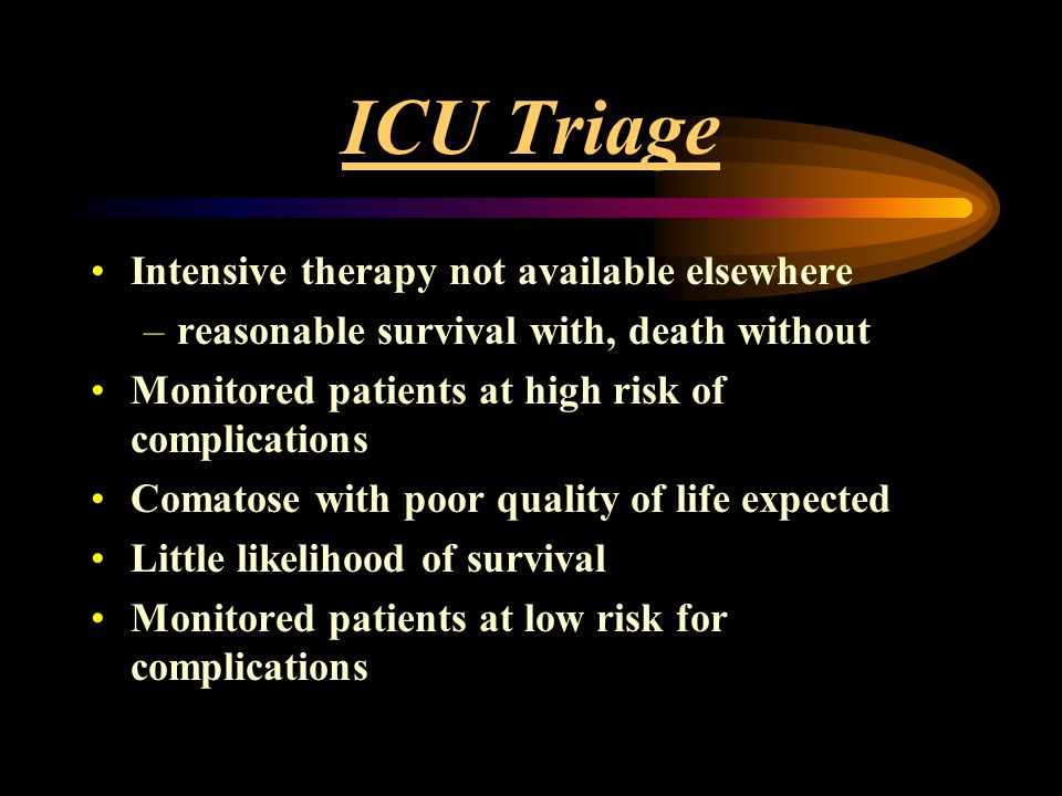 ICU Triage Intensive therapy not available elsewhere –reasonable survival with, death without Monitored patients at high risk of complications Comatos