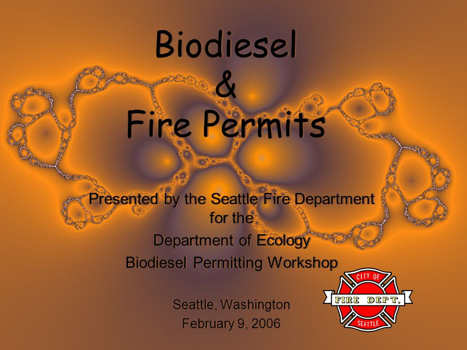 Biodiesel & Fire Permits Presented by the Seattle Fire Department for the Department of Ecology Biodiesel Permitting Workshop Seattle, Washington Febr