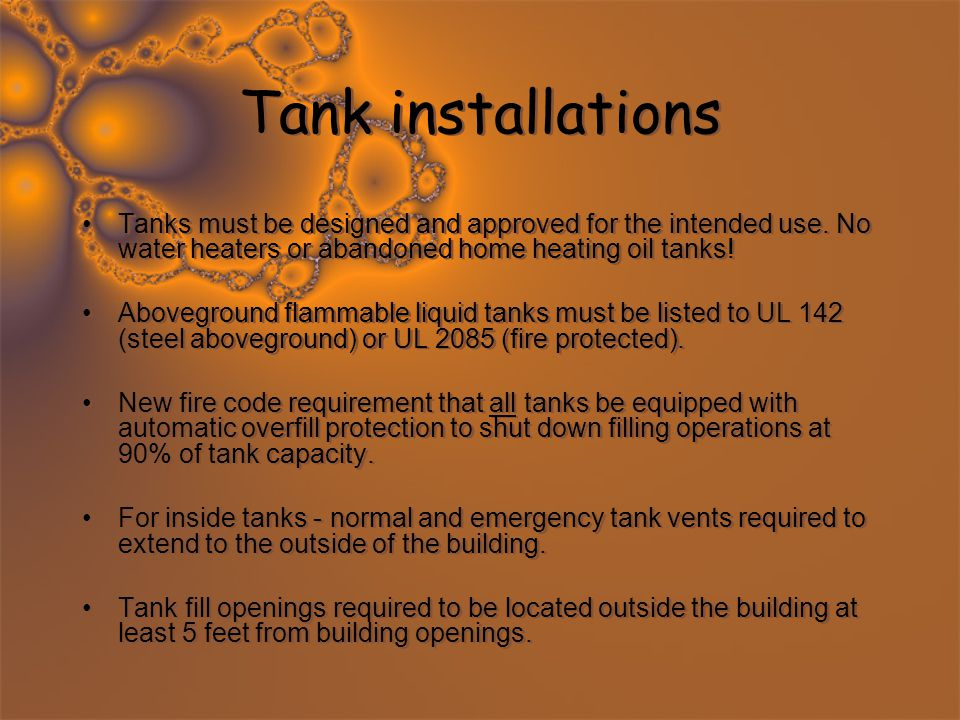 Tank installations Tanks must be designed and approved for the intended use. No water heaters or abandoned home heating oil tanks! Aboveground flammab