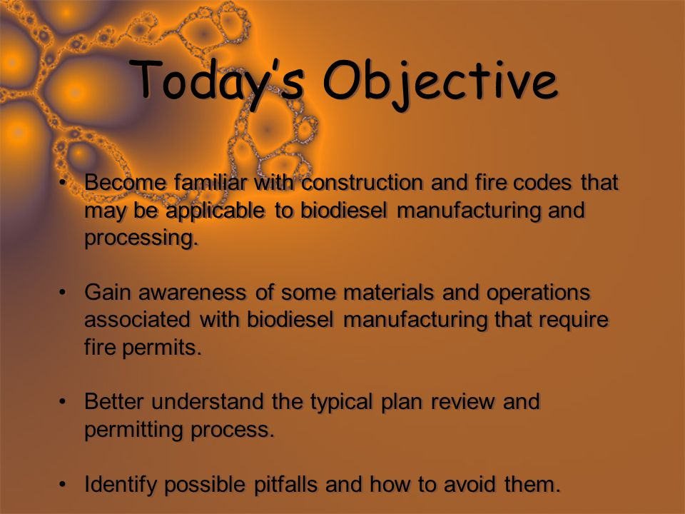 Today's Objective Become familiar with construction and fire codes that may be applicable to biodiesel manufacturing and processing. Gain awareness of