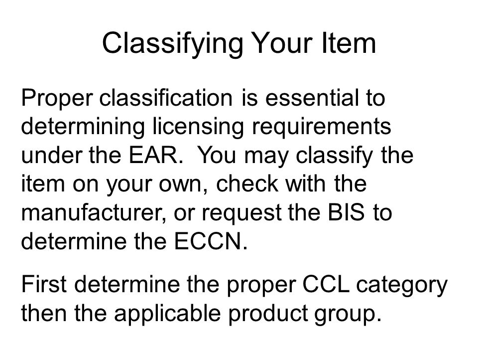 Classifying Your Item Proper classification is essential to determining licensing requirements under the EAR.