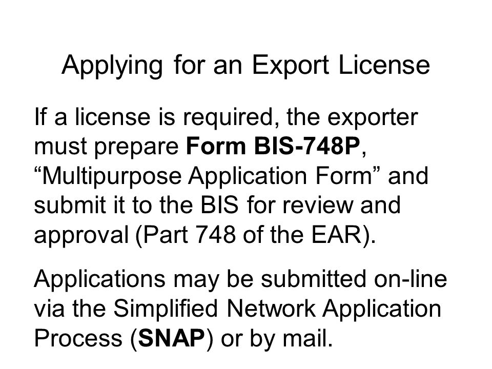 Applying for an Export License If a license is required, the exporter must prepare Form BIS-748P, Multipurpose Application Form and submit it to the BIS for review and approval (Part 748 of the EAR).