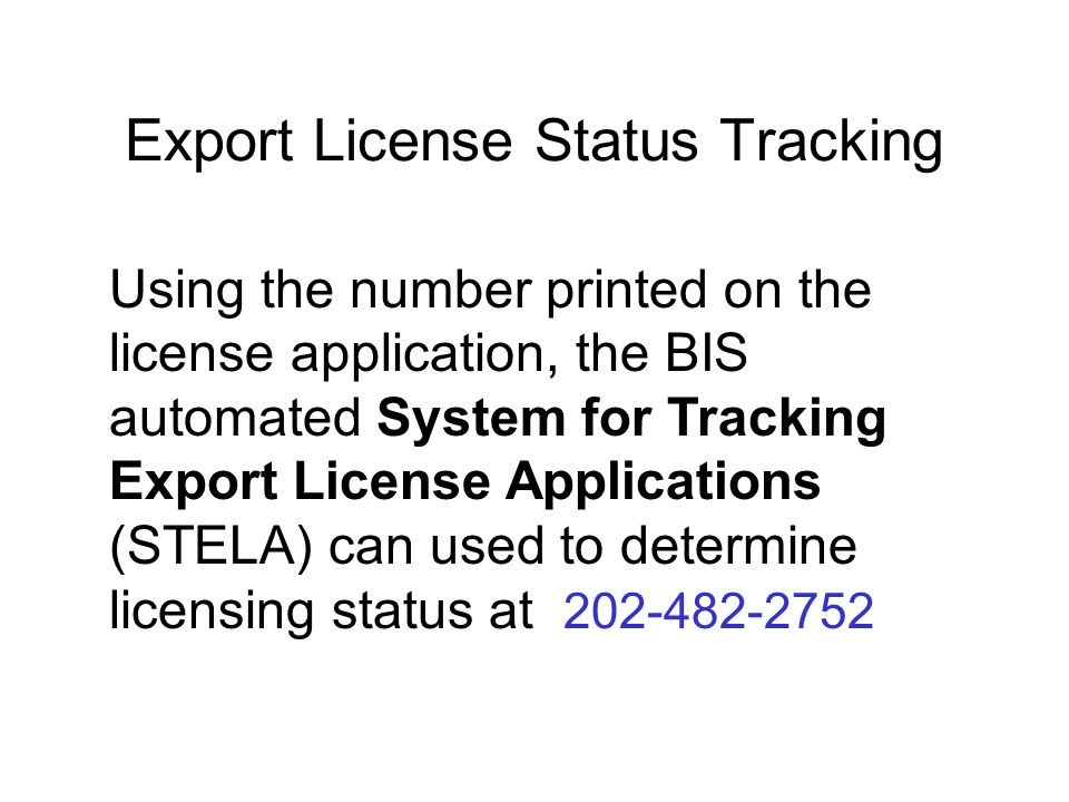 Export License Status Tracking Using the number printed on the license application, the BIS automated System for Tracking Export License Applications (STELA) can used to determine licensing status at 202-482-2752