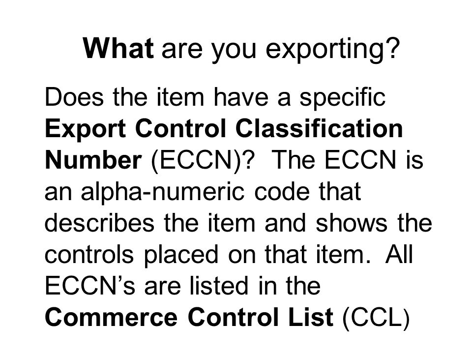 What are you exporting. Does the item have a specific Export Control Classification Number (ECCN).