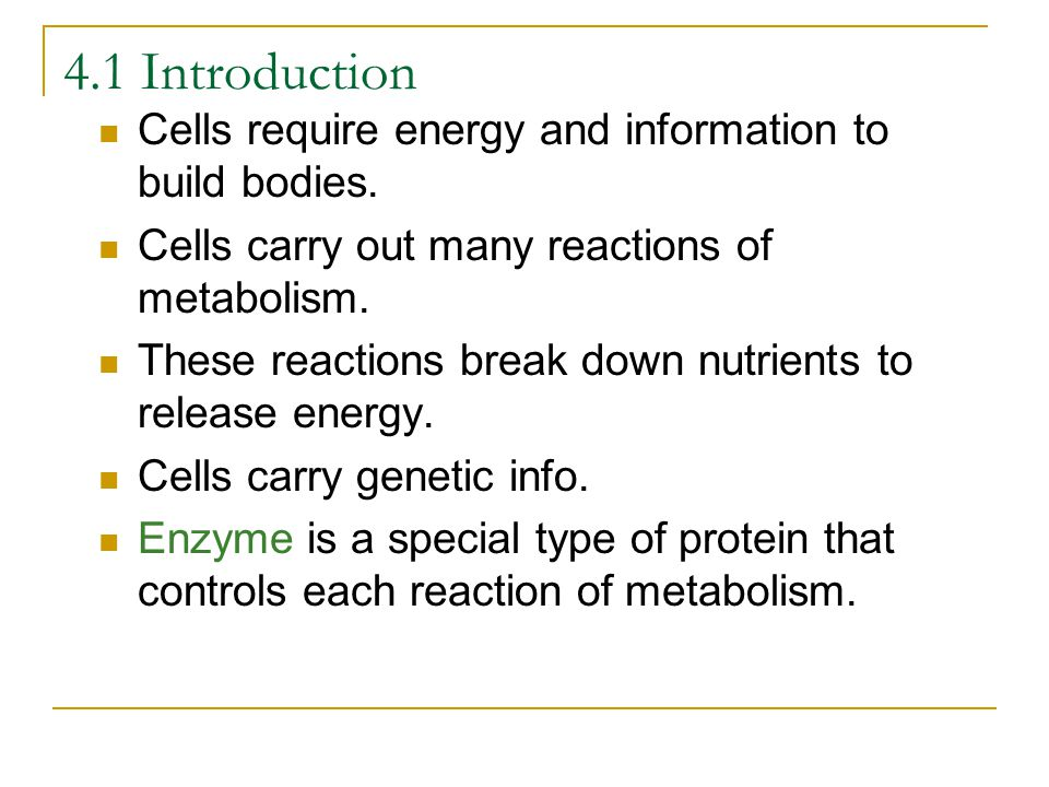 4.1 Introduction Cells require energy and information to build bodies. Cells carry out many reactions of metabolism. These reactions break down nutrie