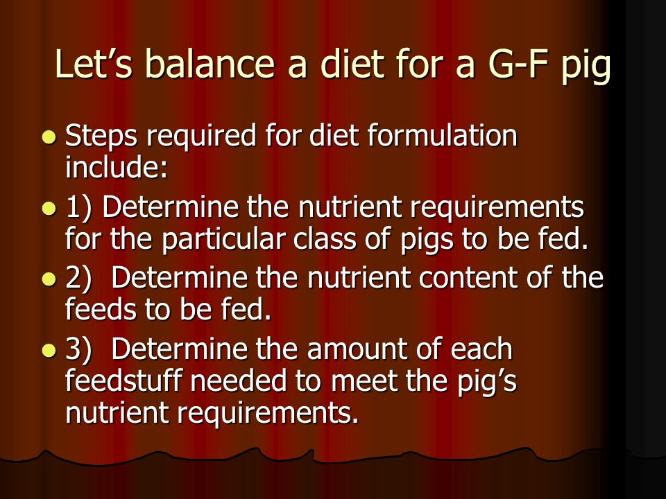 Let's balance a diet for a G-F pig Steps required for diet formulation include: Steps required for diet formulation include: 1) Determine the nutrient requirements for the particular class of pigs to be fed.