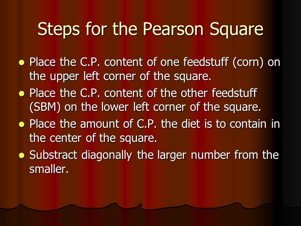 Steps for the Pearson Square Place the C.P. content of one feedstuff (corn) on the upper left corner of the square. Place the C.P. content of one feed
