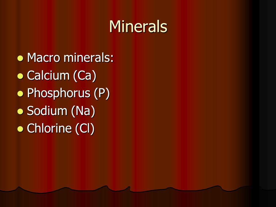 Minerals Macro minerals: Macro minerals: Calcium (Ca) Calcium (Ca) Phosphorus (P) Phosphorus (P) Sodium (Na) Sodium (Na) Chlorine (Cl) Chlorine (Cl)