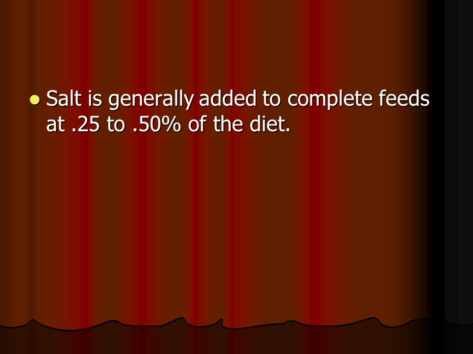 Salt is generally added to complete feeds at.25 to.50% of the diet.