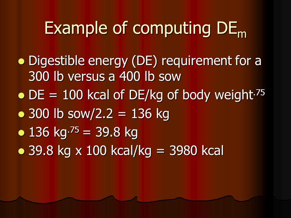 Example of computing DE m Digestible energy (DE) requirement for a 300 lb versus a 400 lb sow Digestible energy (DE) requirement for a 300 lb versus a 400 lb sow DE = 100 kcal of DE/kg of body weight.75 DE = 100 kcal of DE/kg of body weight.75 300 lb sow/2.2 = 136 kg 300 lb sow/2.2 = 136 kg 136 kg.75 = 39.8 kg 136 kg.75 = 39.8 kg 39.8 kg x 100 kcal/kg = 3980 kcal 39.8 kg x 100 kcal/kg = 3980 kcal