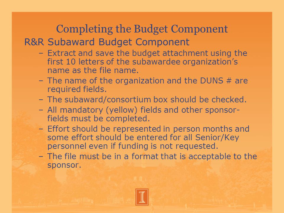Completing the Budget Component R&R Subaward Budget Component –Extract and save the budget attachment using the first 10 letters of the subawardee organization's name as the file name.