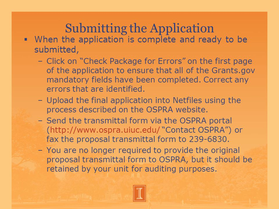 Submitting the Application  When the application is complete and ready to be submitted, –Click on Check Package for Errors on the first page of the application to ensure that all of the Grants.gov mandatory fields have been completed.