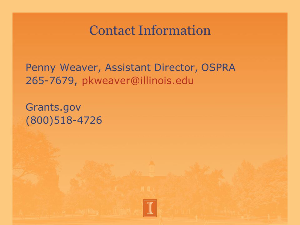 Contact Information Penny Weaver, Assistant Director, OSPRA 265-7679, pkweaver@illinois.edu Grants.gov (800)518-4726