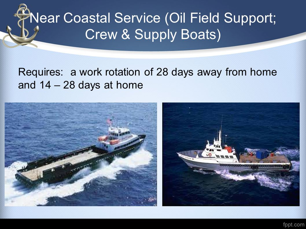 Near Coastal Service (Oil Field Support; Crew & Supply Boats) Requires: a work rotation of 28 days away from home and 14 – 28 days at home