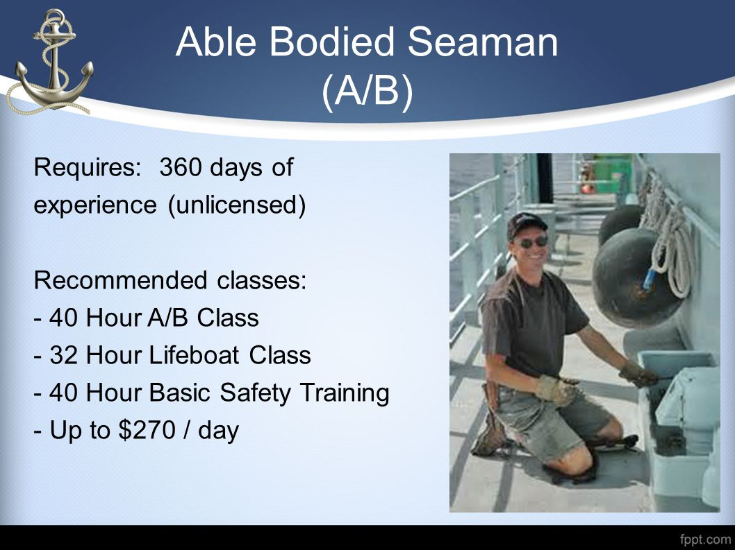 Able Bodied Seaman (A/B) Requires: 360 days of experience (unlicensed) Recommended classes: - 40 Hour A/B Class - 32 Hour Lifeboat Class - 40 Hour Bas