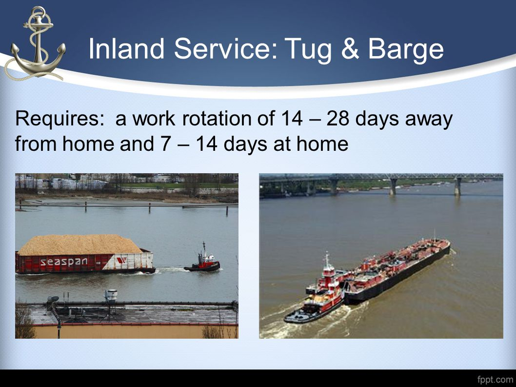 Inland Service: Tug & Barge Requires: a work rotation of 14 – 28 days away from home and 7 – 14 days at home