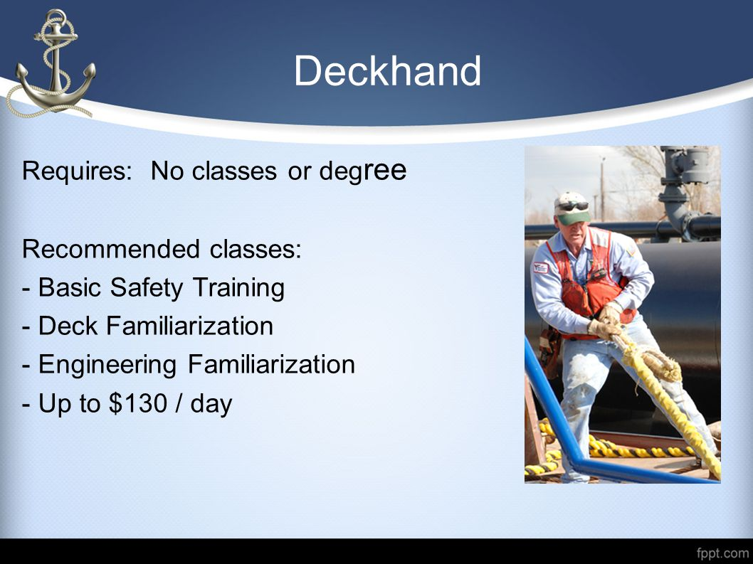 Deckhand Requires: No classes or deg ree Recommended classes: - Basic Safety Training - Deck Familiarization - Engineering Familiarization - Up to $13