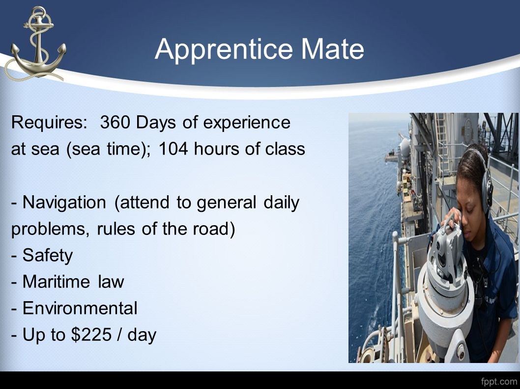 Third Mate Unlimited Tonnage Requires: 1080 days of experience (licensed officer) - 3 years of service in the deck department, training courses & on-board exams or - Attend a training institution - Up to $500 / day