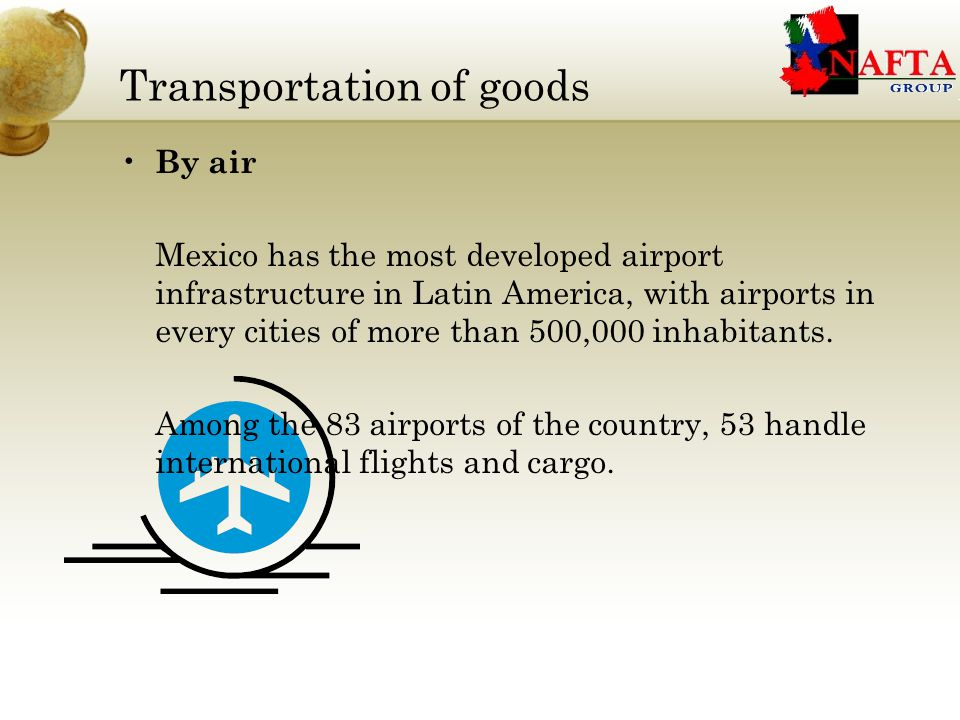 Transportation of goods By air Mexico has the most developed airport infrastructure in Latin America, with airports in every cities of more than 500,000 inhabitants.
