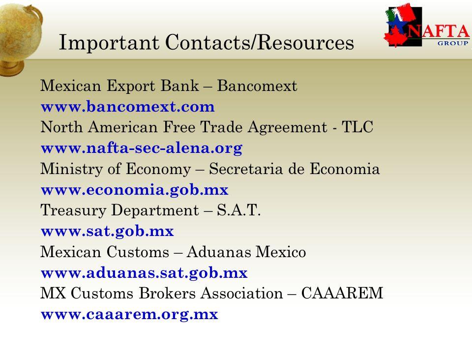 Important Contacts/Resources Mexican Export Bank – Bancomext www.bancomext.com North American Free Trade Agreement - TLC www.nafta-sec-alena.org Ministry of Economy – Secretaria de Economia www.economia.gob.mx Treasury Department – S.A.T.