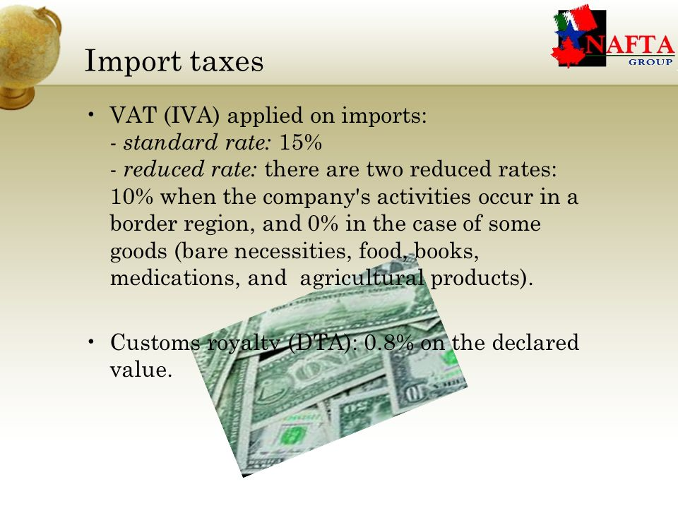 Import taxes VAT (IVA) applied on imports: - standard rate: 15% - reduced rate: there are two reduced rates: 10% when the company s activities occur in a border region, and 0% in the case of some goods (bare necessities, food, books, medications, and agricultural products).